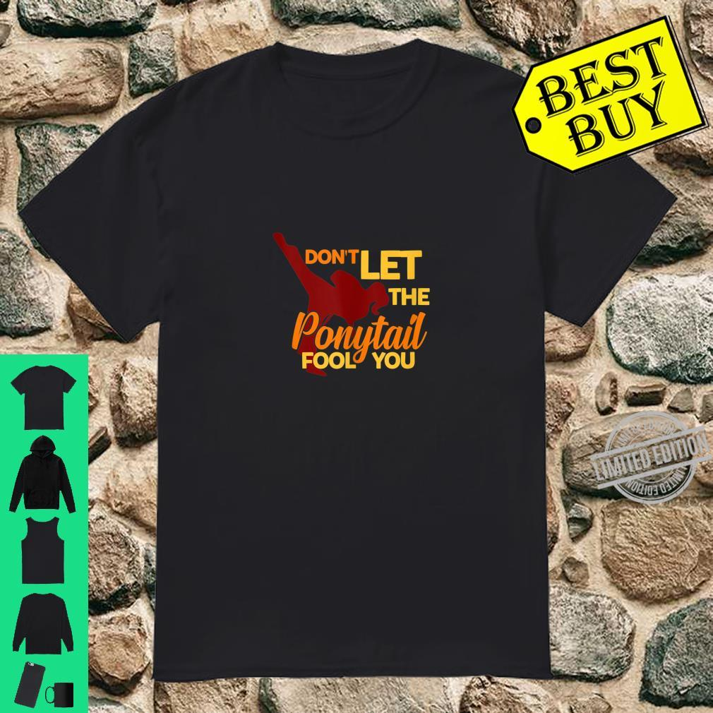 Don't Let The Ponytail Fool You Female Karate Shirt