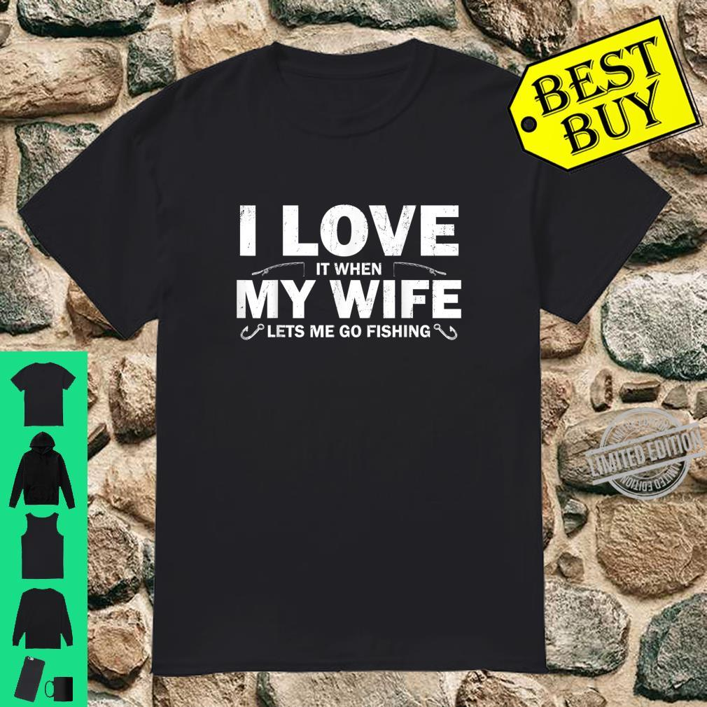 I Love It When My Wife Lets Me Go Fishing Shirt